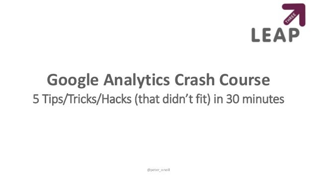 Google Analytics Crash Course 5 Tips/Tricks/Hacks (that didn't fit) in 30 minutes @peter_oneill