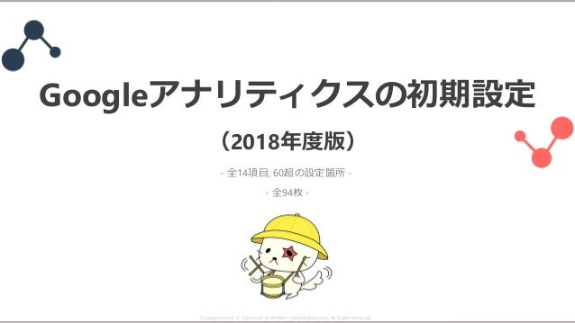 Googleアナリティクスの初期設定 (2018年度版) - 全94枚 - Copyright 2014- © SublimeJP & HIRANO YUSUKE(debutete). All Rights Reserved. - 全14項目,...