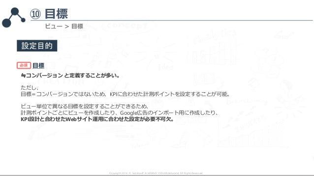 ⑩ 目標 Copyright 2014- © SublimeJP & HIRANO YUSUKE(debutete). All Rights Reserved. ビュー > 目標 設定目的 目標 ≒コンバージョン と定義することが多い。 ただし...