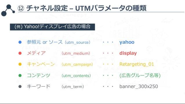 ⑫ チャネル設定 – UTMパラメータの種類 ● 参照元 or ソース(utm_source) ・・・ yahoo ● メディア (utm_medium) ・・・ display ● キャンペーン (utm_campaign) ・・・ Reta...