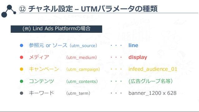 ⑫ チャネル設定 – UTMパラメータの種類 ● 参照元 or ソース(utm_source) ・・・ line ● メディア (utm_medium) ・・・ display ● キャンペーン (utm_campaign) ・・・ infee...