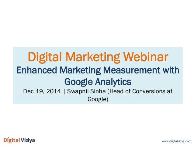 Digital Marketing Webinar Enhanced Marketing Measurement with Google Analytics Dec 19, 2014 | Swapnil Sinha (Head of Conve...