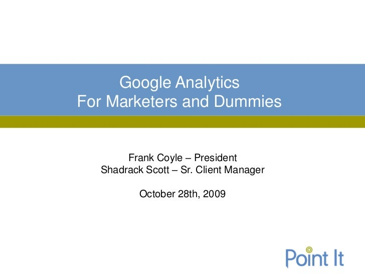 Google AnalyticsFor Marketers and Dummies       Frank Coyle – President  Shadrack Scott – Sr. Client Manager          Octo...