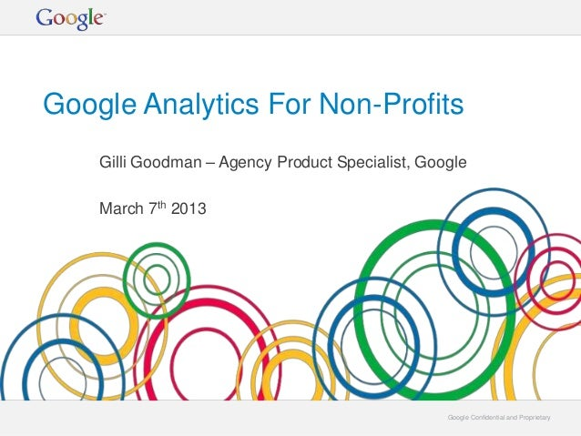 Google Analytics For Non-Profits    Gilli Goodman – Agency Product Specialist, Google    March 7th 2013                   ...