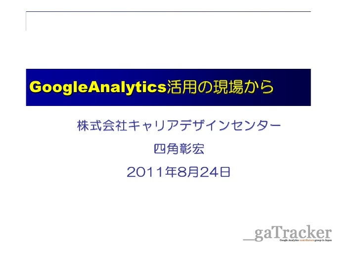 GoogleAnalytics活用の現場からGoogleAnalytics活用の現場から       株式会社キャリアデザインセンター                    四角彰宏               2011年8月24日