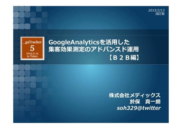 2013/2/13                              改訂版GoogleAnalyticsを活⽤した集客効果測定のアドバンスド運⽤                【B2B編】              株式会社メディック...