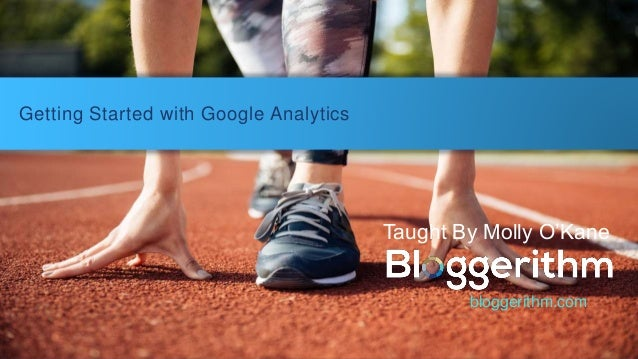 Getting Started with Google Analytics Taught By Molly O'Kane bloggerithm.com