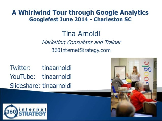 1 A Whirlwind Tour through Google Analytics Googlefest June 2014 - Charleston SC Tina Arnoldi Marketing Consultant and Tra...