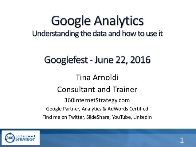 Tina Arnoldi Consultant and Trainer 360InternetStrategy.com Google Partner, Analytics & AdWords Certified Find me on Twitt...