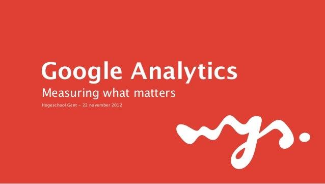 Google Analytics Measuring what matters Hogeschool Gent - 22 november 2012