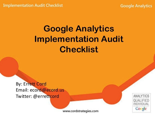 Google Analytics Implementation Audit Checklist By: Errett Cord Email: ecord@ecord.us Twitter: @errettcord