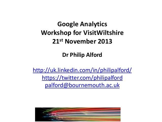 Google Analytics Workshop for VisitWiltshire 21st November 2013 Dr Philip Alford http://uk.linkedin.com/in/philipalford/ h...