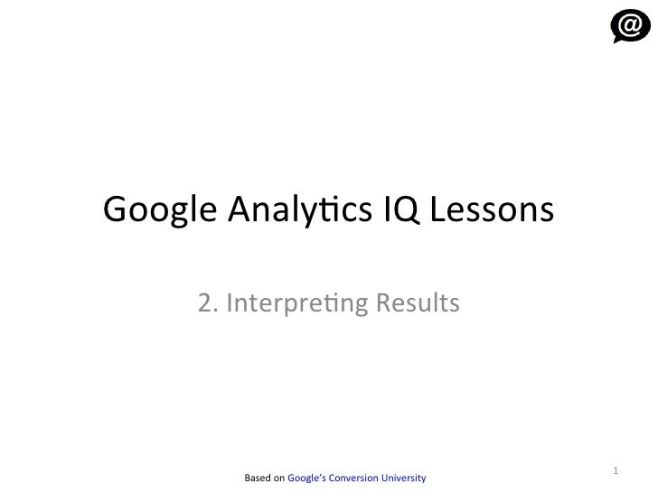 Google Analytics IQ Lessons     2. Interpreting Results                                                   1         Based ...