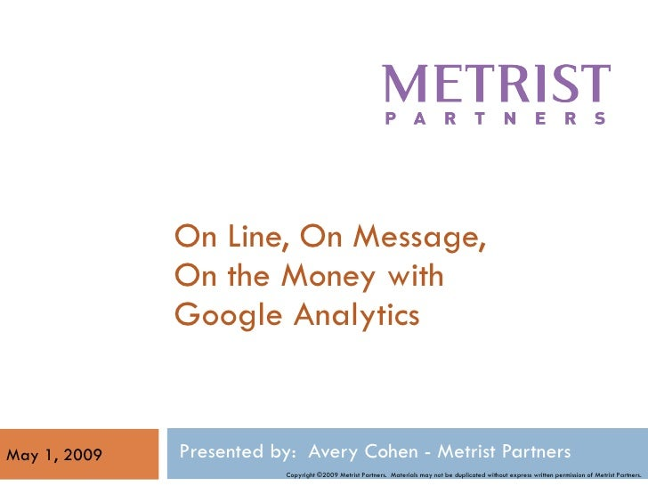 On Line, On Message, On the Money with Google Analytics Presented by:  Avery Cohen - Metrist Partners  May 1, 2009