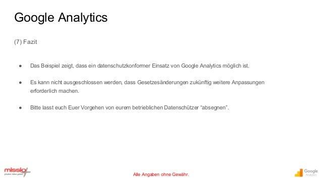 Alle Angaben ohne Gewähr. (7) Fazit ● Das Beispiel zeigt, dass ein datenschutzkonformer Einsatz von Google Analytics mögli...