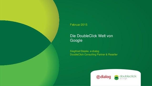 Google confidential Die DoubleClick Welt von Google Februar 2015 Siegfried Stepke, e-dialog DoubleClick Consulting Partner...