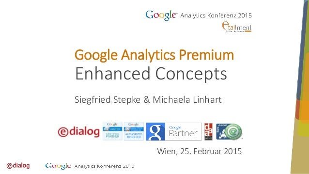 Wien, 25. Februar 2015 Google Analytics Premium Enhanced Concepts Siegfried Stepke & Michaela Linhart