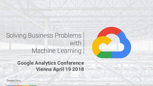 Solving Business Problems with Machine Learning Google Analytics Conference Vienna April 19 2018