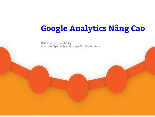 Google Confidential and Proprietary Google Analytics Nâng Cao Google Analytics Nâng Cao Mai Phương – Hải Ly Adwords Specia...