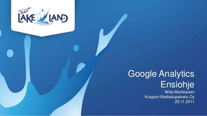 Google Analytics       Ensiohje            Wille Markkanen   Kuopion Matkailupalvelu Oy                   25.11.2011