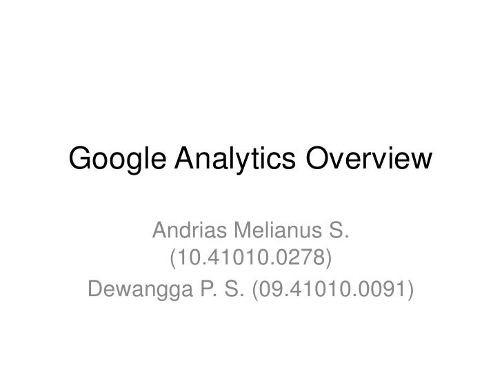 Google Analytics Overview      Andrias Melianus S.       (10.41010.0278) Dewangga P. S. (09.41010.0091)