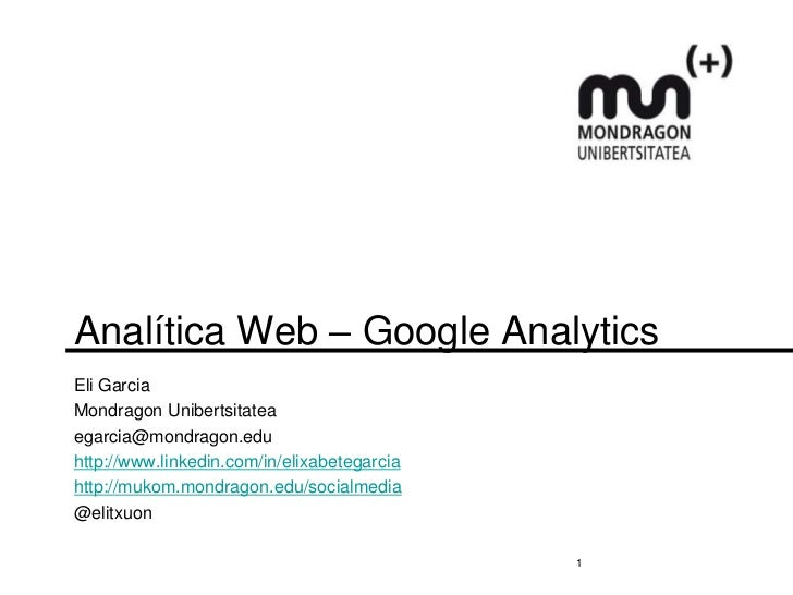 Analítica Web – Google AnalyticsEli GarciaMondragon Unibertsitateaegarcia@mondragon.eduhttp://www.linkedin.com/in/elixabet...
