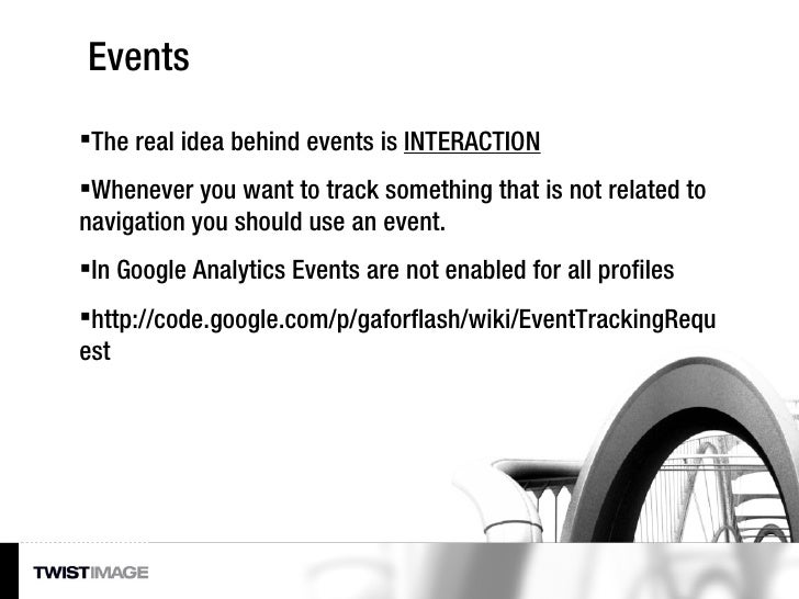 Events <ul><li>The real idea behind events is  INTERACTION </li></ul><ul><li>Whenever you want to track something that is ...