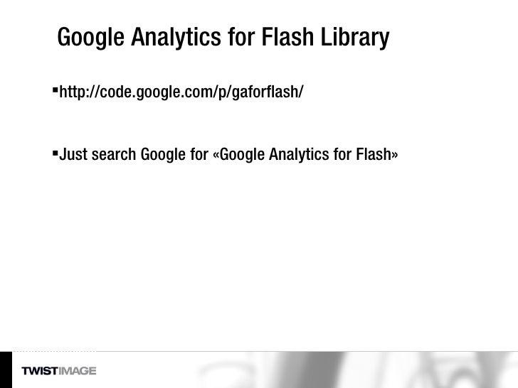 Google Analytics for Flash Library <ul><li>http://code.google.com/p/gaforflash/ </li></ul><ul><li>Just search Google for «...