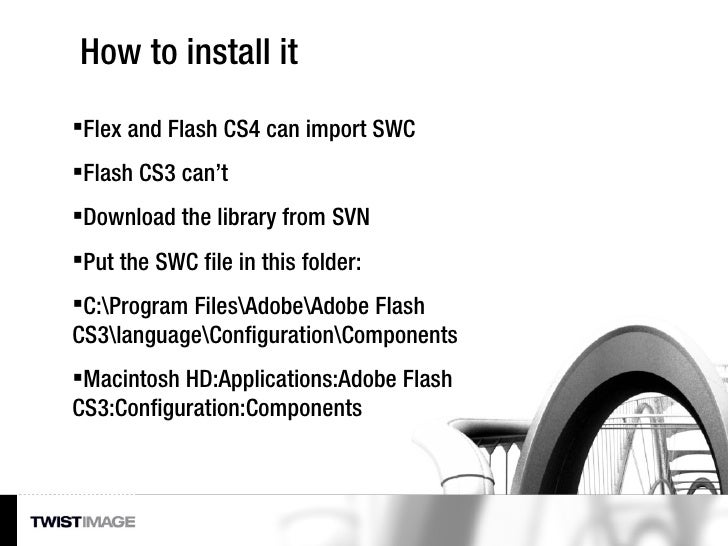 How to install it <ul><li>Flex and Flash CS4 can import SWC </li></ul><ul><li>Flash CS3 can't </li></ul><ul><li>Download t...