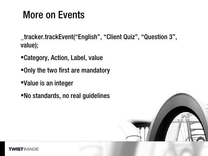 "More on Events <ul><li>_tracker.trackEvent(""English"", ""Client Quiz"", ""Question 3"", value); </li></ul><ul><li>Category, Act..."