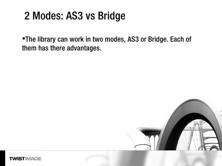 2 Modes: AS3 vs Bridge <ul><li>The library can work in two modes, AS3 or Bridge. Each of them has there advantages. </li><...