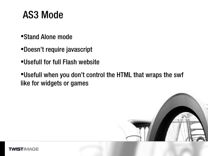 AS3 Mode <ul><li>Stand Alone mode </li></ul><ul><li>Doesn't require javascript </li></ul><ul><li>Usefull for full Flash we...