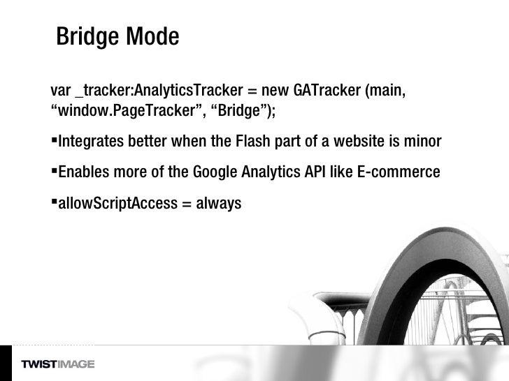 "Bridge Mode <ul><li>var _tracker:AnalyticsTracker = new GATracker (main, ""window.PageTracker"", ""Bridge""); </li></ul><ul><l..."