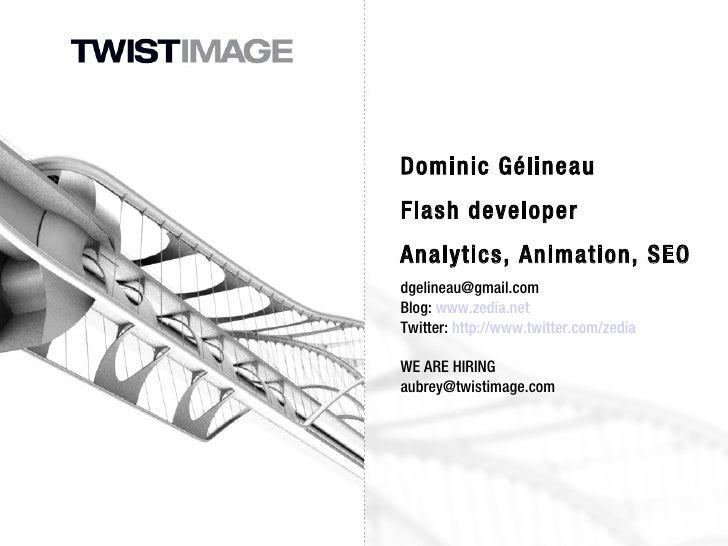 Dominic Gélineau Flash developer Analytics, Animation, SEO [email_address] Blog:  www.zedia.net Twitter:  http://www.twitt...