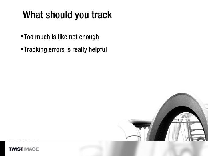 What should you track <ul><li>Too much is like not enough </li></ul><ul><li>Tracking errors is really helpful </li></ul>