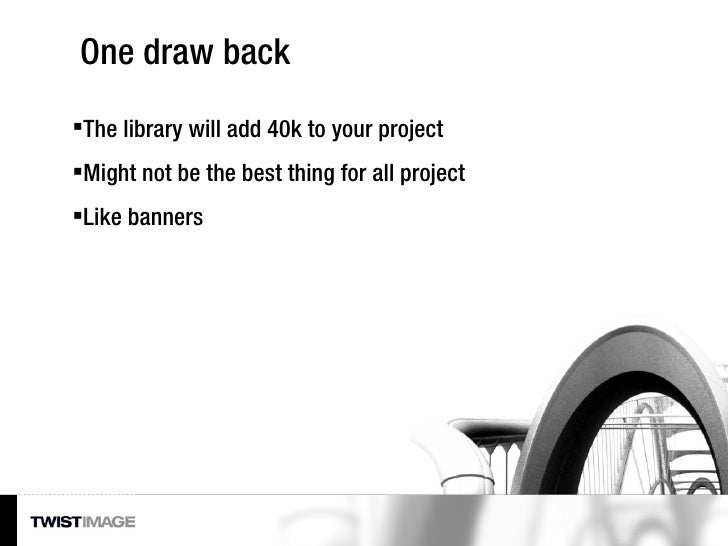 One draw back <ul><li>The library will add 40k to your project </li></ul><ul><li>Might not be the best thing for all proje...