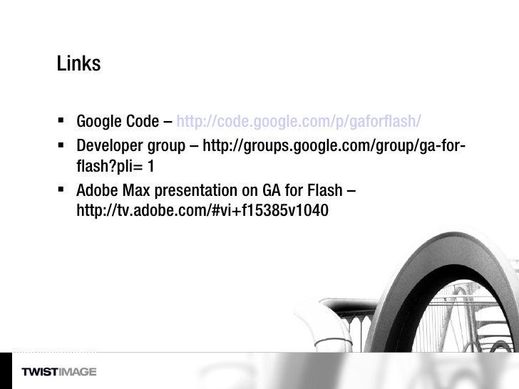 Links <ul><li>Google Code –  http://code.google.com/p/gaforflash/ </li></ul><ul><li>Developer group – http://groups.google...