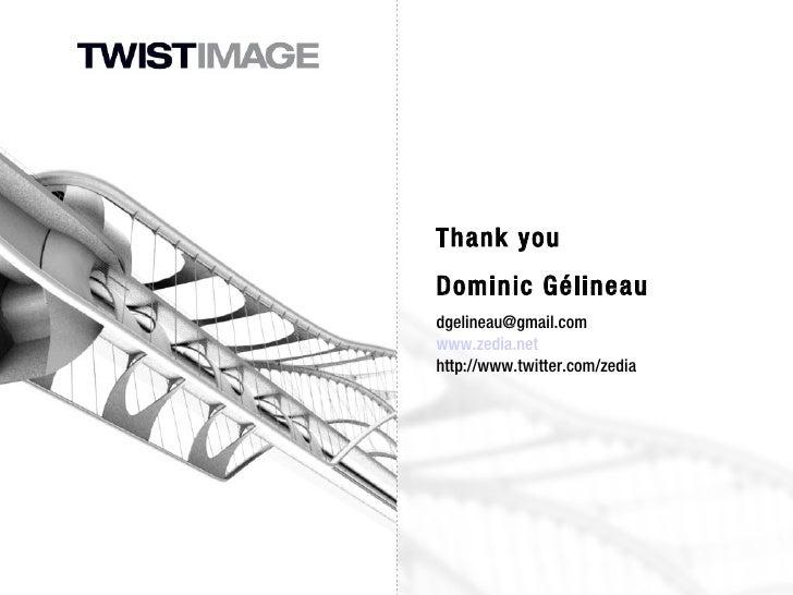 Thank you Dominic Gélineau [email_address] www.zedia.net http://www.twitter.com/zedia