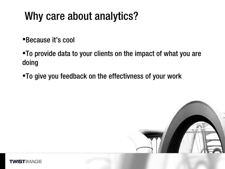 Why care about analytics? <ul><li>Because it's cool </li></ul><ul><li>To provide data to your clients on the impact of wha...