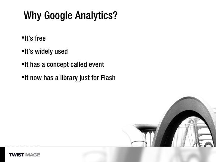 Why Google Analytics? <ul><li>It's free </li></ul><ul><li>It's widely used </li></ul><ul><li>It has a concept called event...