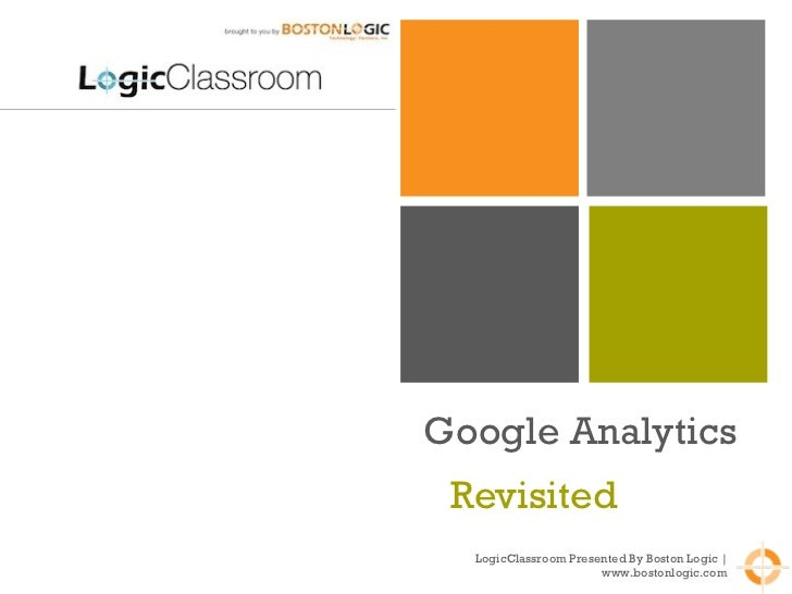Google Analytics Revisited  LogicClassroom Presented By Boston Logic | www.bostonlogic.com