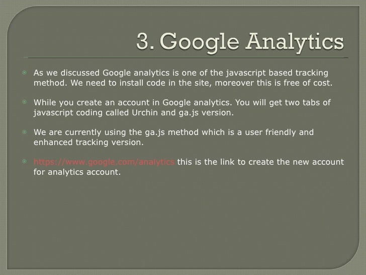 <ul><li>As we discussed Google analytics is one of the javascript based tracking method. We need to install code in the si...