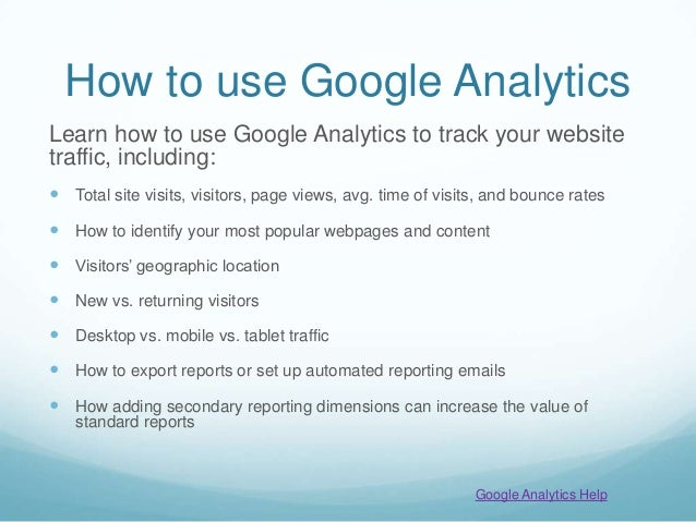How to use Google Analytics Learn how to use Google Analytics to track your website traffic, including:  Total site visit...