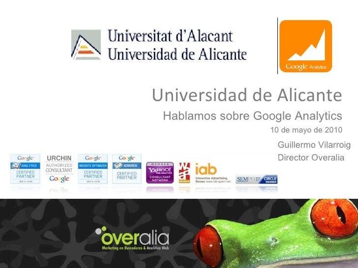 Universidad de Alicante Hablamos sobre Google Analytics 10 de mayo de 2010 Guillermo Vilarroig Director Overalia