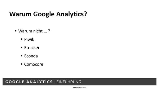 GOOGLE ANALYTICS | EINFÜHRUNG  Warum nicht … ?  Piwik  Etracker  Econda  ComScore Warum Google Analytics?