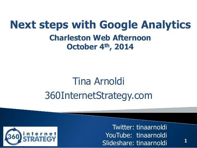 1  Next steps with Google Analytics  Tina Arnoldi  360InternetStrategy.com  Twitter: tinaarnoldi YouTube: tinaarnoldi Slid...