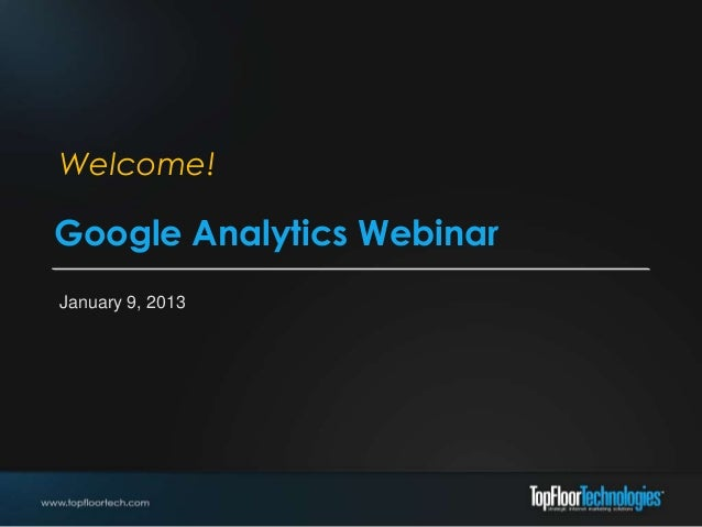 Welcome!Google Analytics WebinarJanuary 9, 2013
