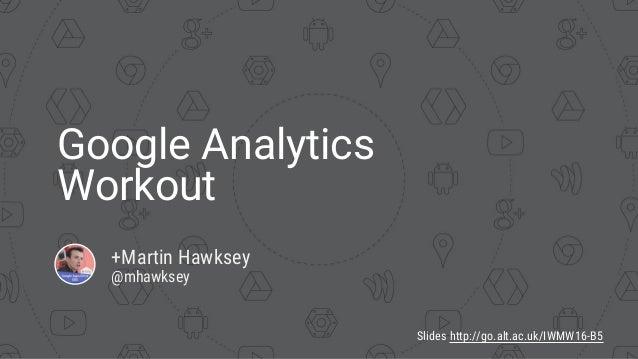 Google Analytics Workout +Martin Hawksey @mhawksey Slides http://go.alt.ac.uk/IWMW16-B5