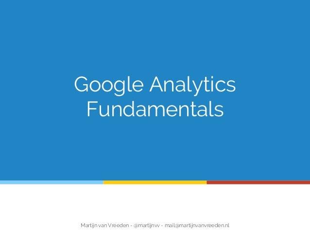 Google Analytics Fundamentals Martijn van Vreeden - @martijnvv - mail@martijnvanvreeden.nl