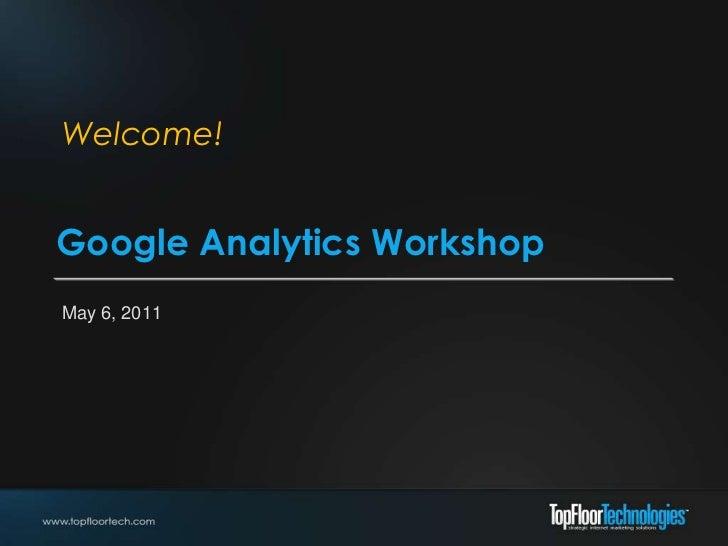 Welcome!<br />Google Analytics Workshop<br />May 6, 2011<br />